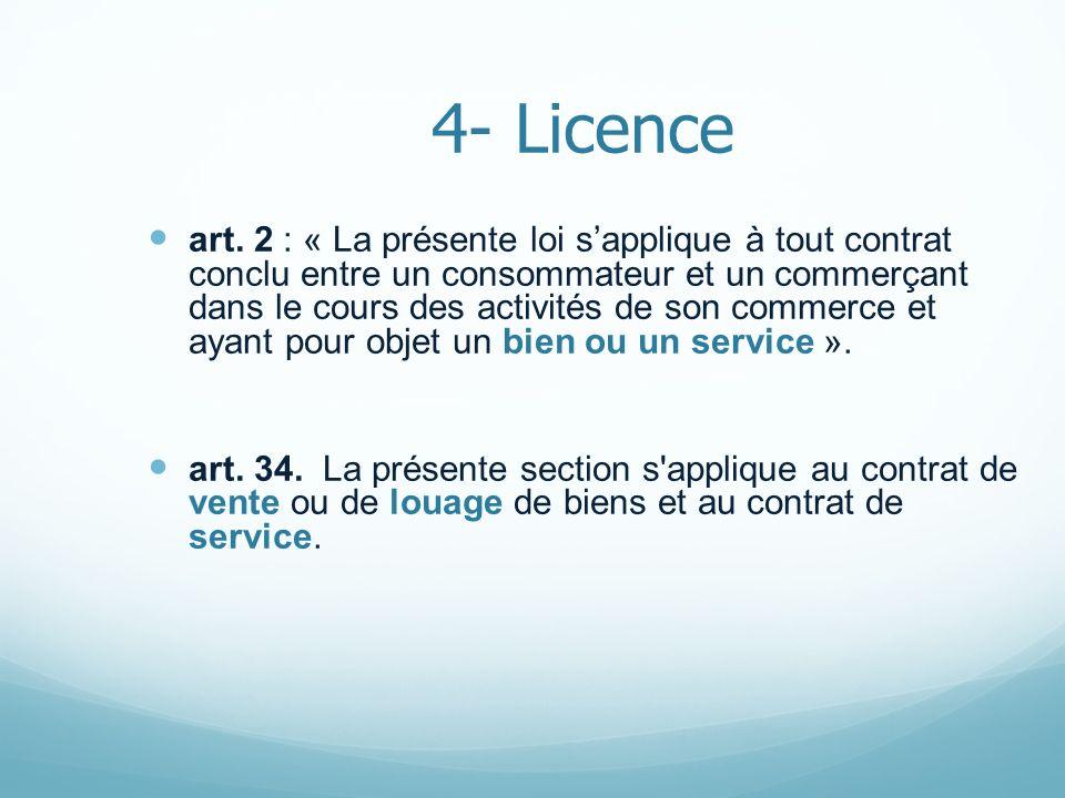 4- Licence art. 2 : « La présente loi sapplique à tout contrat conclu entre un consommateur et un commerçant dans le cours des activités de son commer