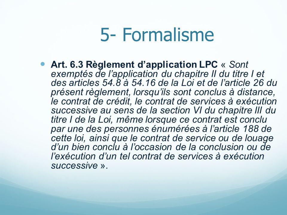 5- Formalisme Art. 6.3 Règlement dapplication LPC « Sont exemptés de lapplication du chapitre II du titre I et des articles 54.8 à 54.16 de la Loi et