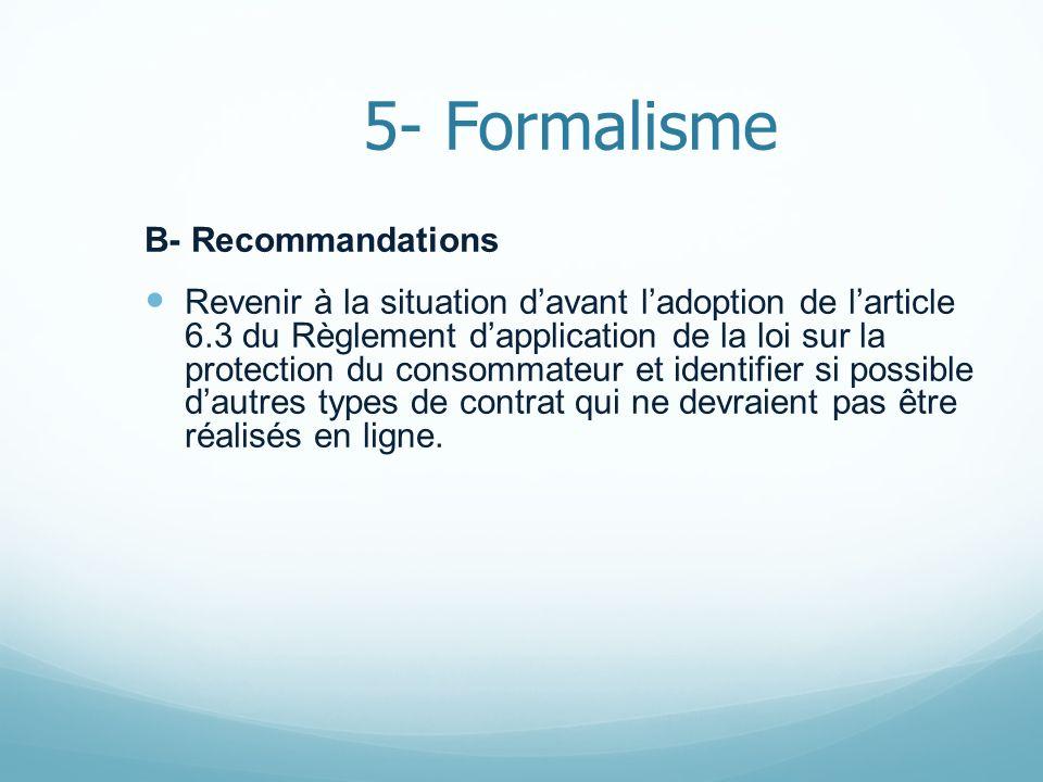 5- Formalisme B- Recommandations Revenir à la situation davant ladoption de larticle 6.3 du Règlement dapplication de la loi sur la protection du cons