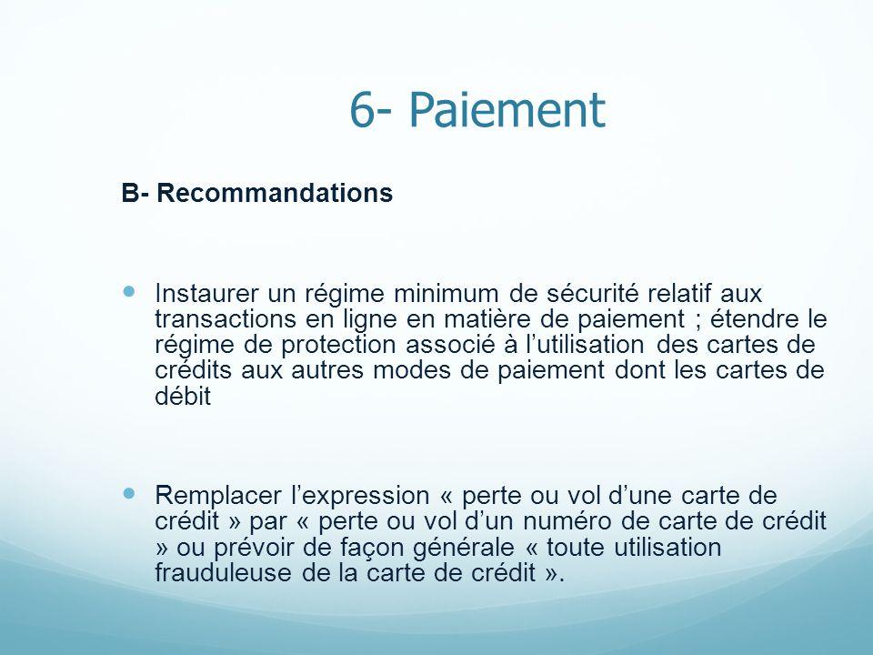 6- Paiement B- Recommandations Instaurer un régime minimum de sécurité relatif aux transactions en ligne en matière de paiement ; étendre le régime de