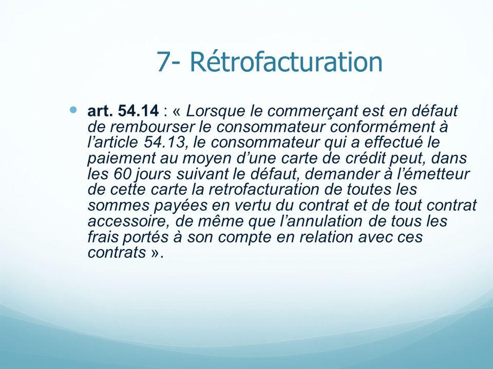 7- Rétrofacturation art. 54.14 : « Lorsque le commerçant est en défaut de rembourser le consommateur conformément à larticle 54.13, le consommateur qu