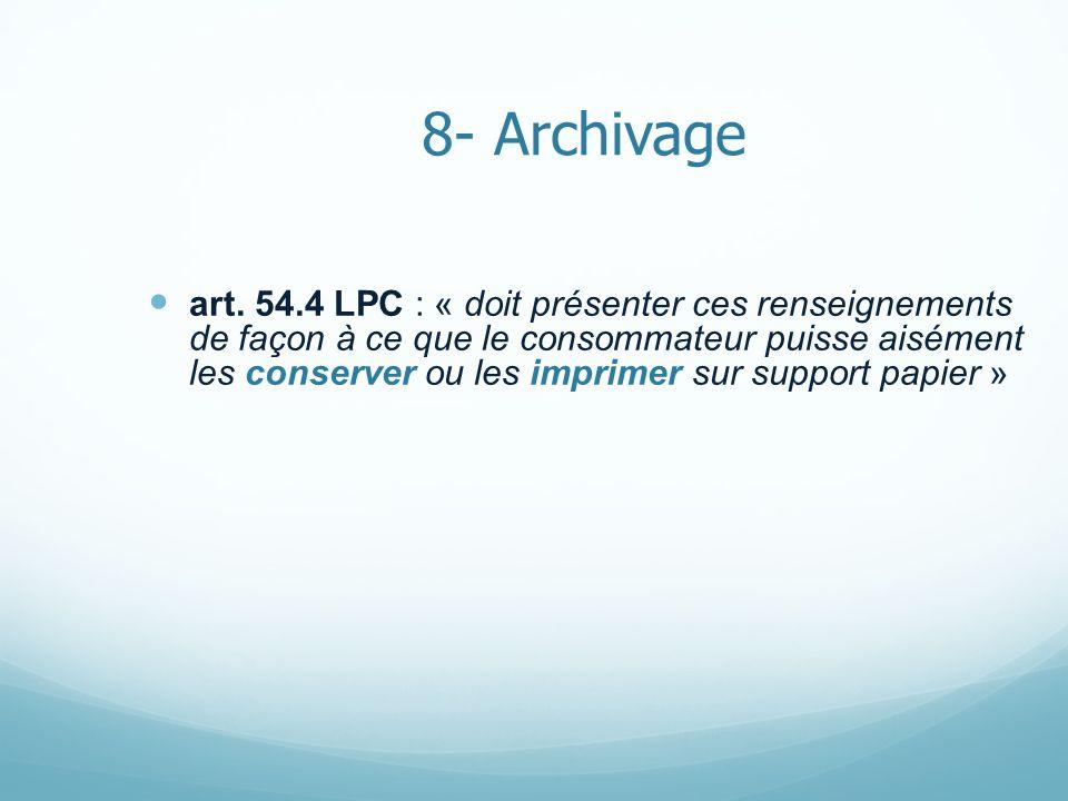 8- Archivage art. 54.4 LPC : « doit présenter ces renseignements de façon à ce que le consommateur puisse aisément les conserver ou les imprimer sur s