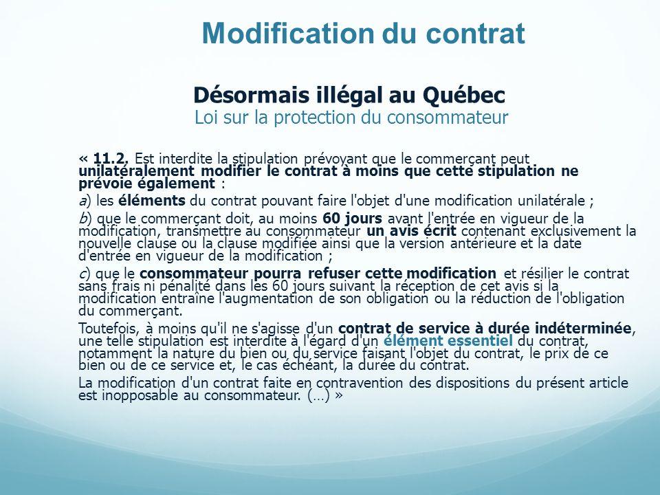 Modification du contrat Désormais illégal au Québec Loi sur la protection du consommateur « 11.2. Est interdite la stipulation prévoyant que le commer