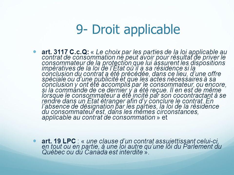 9- Droit applicable art. 3117 C.c.Q: « Le choix par les parties de la loi applicable au contrat de consommation ne peut avoir pour résultat de priver