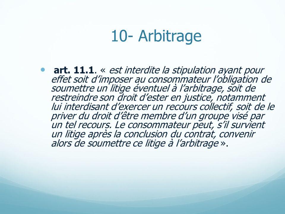 10- Arbitrage art. 11.1. « est interdite la stipulation ayant pour effet soit dimposer au consommateur lobligation de soumettre un litige éventuel à l