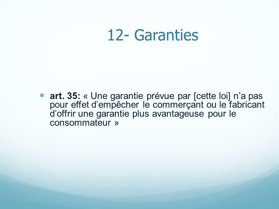 12- Garanties art. 35: « Une garantie prévue par [cette loi] na pas pour effet dempêcher le commerçant ou le fabricant doffrir une garantie plus avant