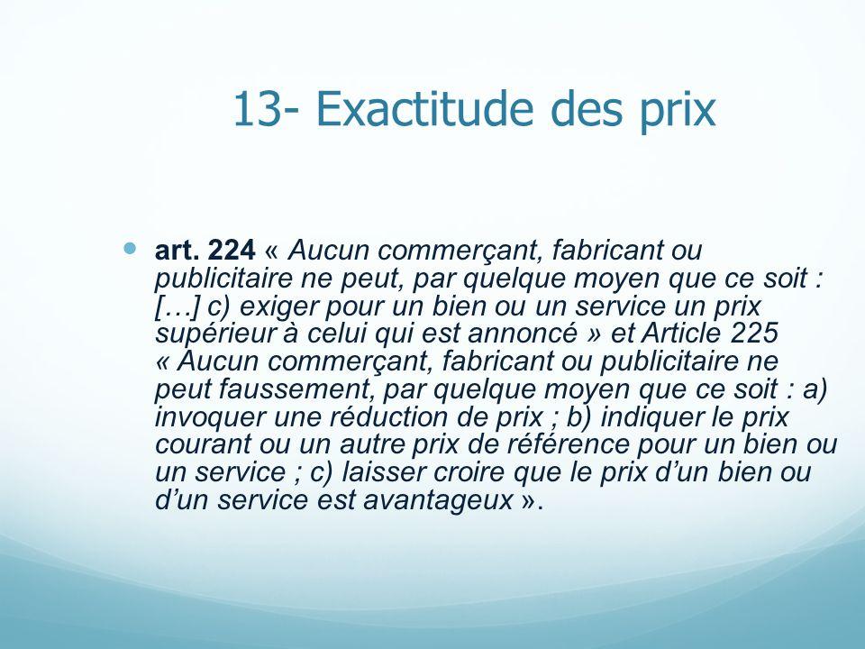 13- Exactitude des prix art. 224 « Aucun commerçant, fabricant ou publicitaire ne peut, par quelque moyen que ce soit : […] c) exiger pour un bien ou