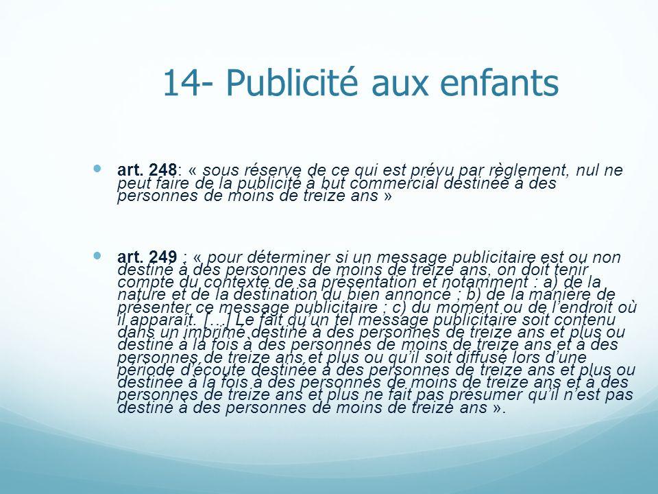 14- Publicité aux enfants art. 248: « sous réserve de ce qui est prévu par règlement, nul ne peut faire de la publicité à but commercial destinée à de