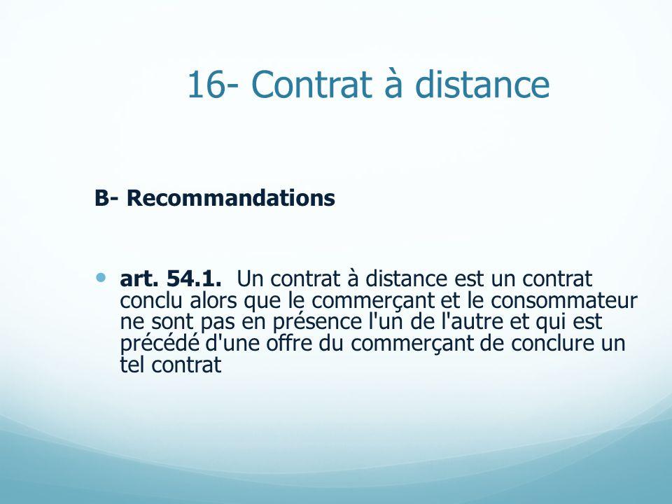 16- Contrat à distance B- Recommandations art. 54.1. Un contrat à distance est un contrat conclu alors que le commerçant et le consommateur ne sont pa