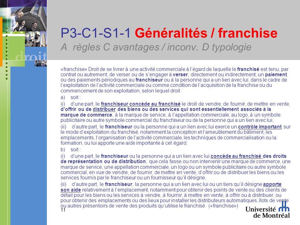 11 P3-C1-S1-1 Généralités / franchise A règles C avantages / inconv. D typologie «franchise» Droit de se livrer à une activité commerciale à légard de