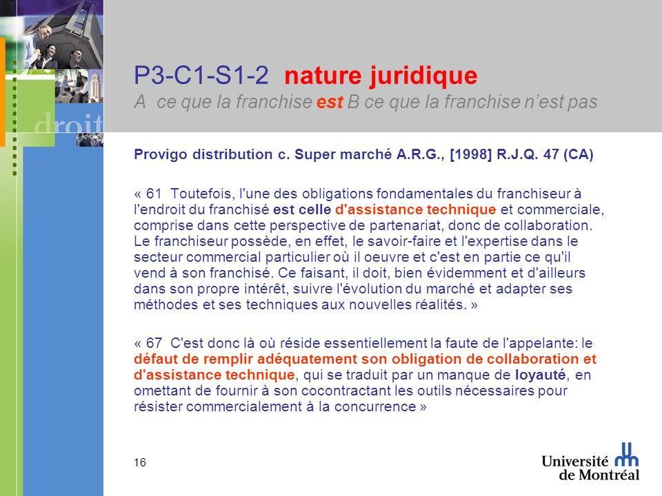 16 P3-C1-S1-2 nature juridique A ce que la franchise est B ce que la franchise nest pas Provigo distribution c. Super marché A.R.G., [1998] R.J.Q. 47