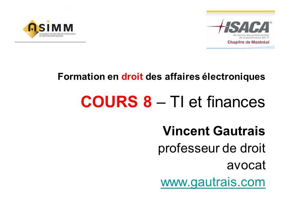 Formation en droit des affaires électroniques COURS 8 – TI et finances Vincent Gautrais professeur de droit avocat www.gautrais.com