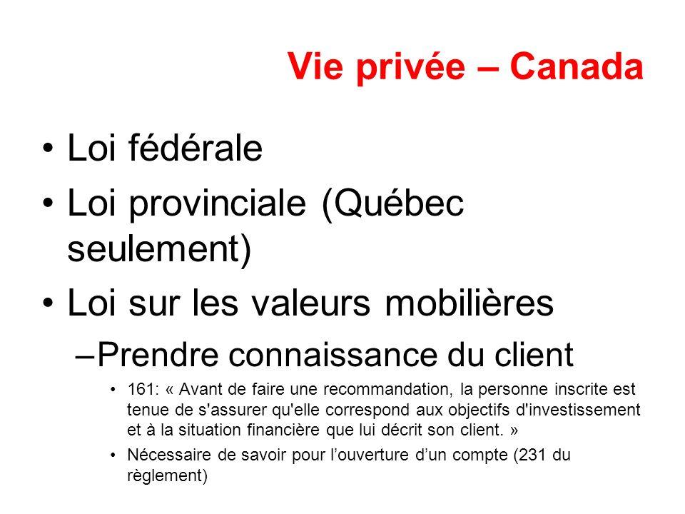 Vie privée – Canada Loi fédérale Loi provinciale (Québec seulement) Loi sur les valeurs mobilières –Prendre connaissance du client 161: « Avant de fai