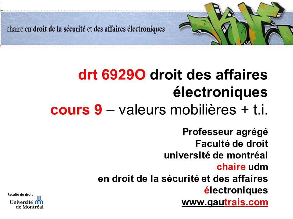 drt 6929O droit des affaires électroniques cours 9 – valeurs mobilières + t.i. Professeur agrégé Faculté de droit université de montréal chaire udm en
