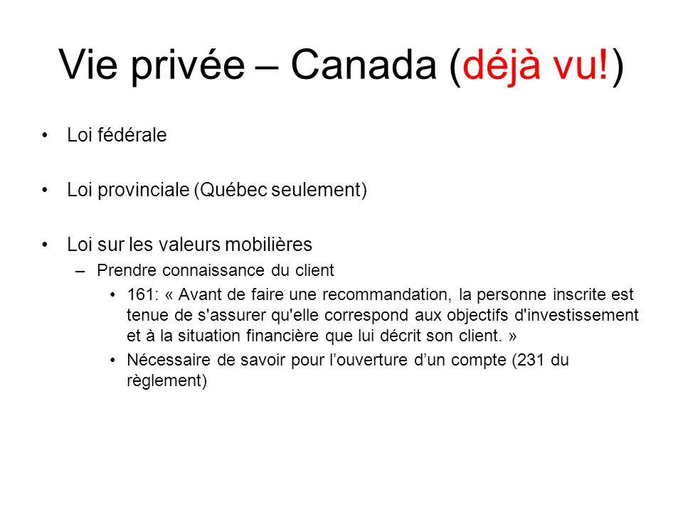 Vie privée – Canada (déjà vu!) Loi fédérale Loi provinciale (Québec seulement) Loi sur les valeurs mobilières –Prendre connaissance du client 161: « A