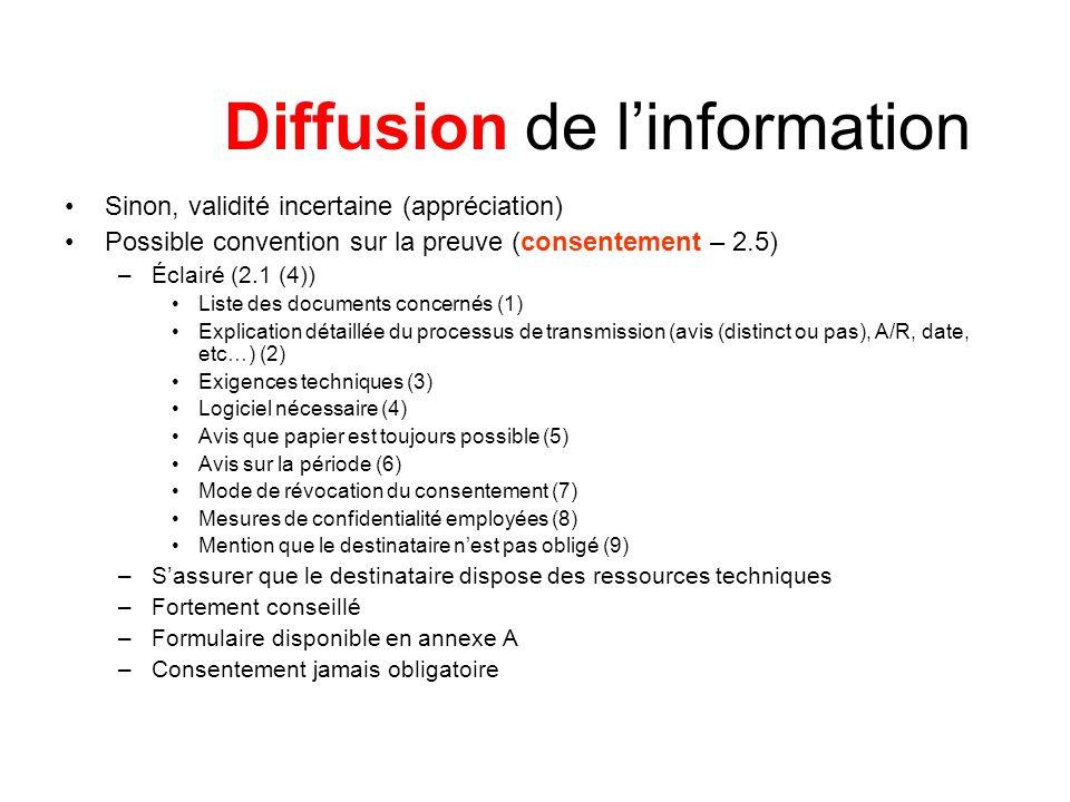Diffusion de linformation Sinon, validité incertaine (appréciation) Possible convention sur la preuve (consentement – 2.5) –Éclairé (2.1 (4)) Liste des documents concernés (1) Explication détaillée du processus de transmission (avis (distinct ou pas), A/R, date, etc…) (2) Exigences techniques (3) Logiciel nécessaire (4) Avis que papier est toujours possible (5) Avis sur la période (6) Mode de révocation du consentement (7) Mesures de confidentialité employées (8) Mention que le destinataire nest pas obligé (9) –Sassurer que le destinataire dispose des ressources techniques –Fortement conseillé –Formulaire disponible en annexe A –Consentement jamais obligatoire