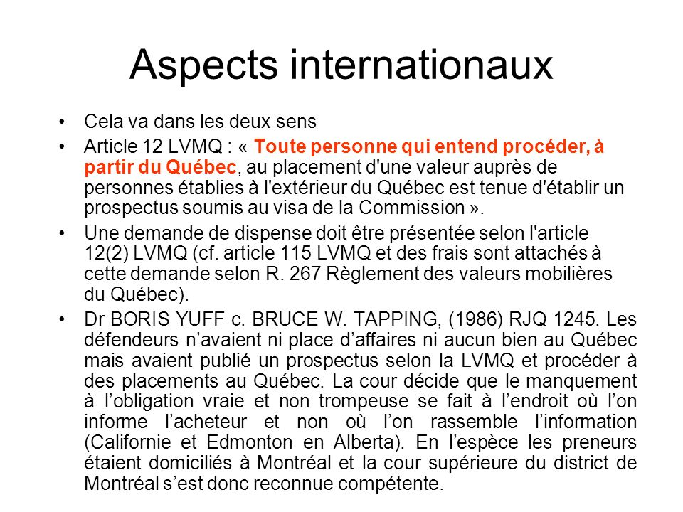 Aspects internationaux Cela va dans les deux sens Article 12 LVMQ : « Toute personne qui entend procéder, à partir du Québec, au placement d une valeur auprès de personnes établies à l extérieur du Québec est tenue d établir un prospectus soumis au visa de la Commission ».