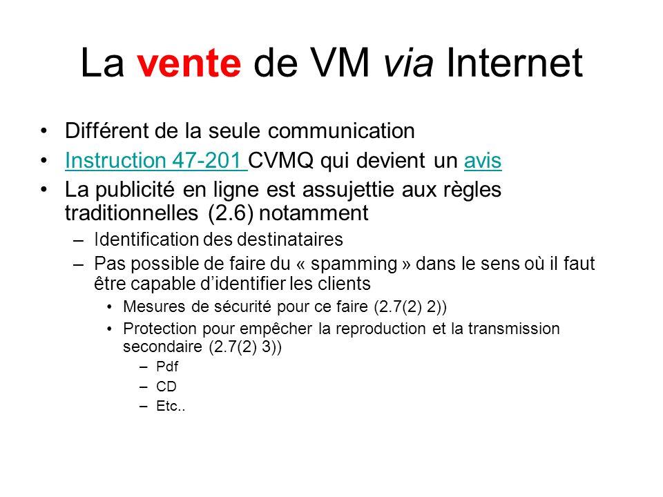 La vente de VM via Internet Différent de la seule communication Instruction 47-201 CVMQ qui devient un avisInstruction 47-201 avis La publicité en ligne est assujettie aux règles traditionnelles (2.6) notamment –Identification des destinataires –Pas possible de faire du « spamming » dans le sens où il faut être capable didentifier les clients Mesures de sécurité pour ce faire (2.7(2) 2)) Protection pour empêcher la reproduction et la transmission secondaire (2.7(2) 3)) –Pdf –CD –Etc..