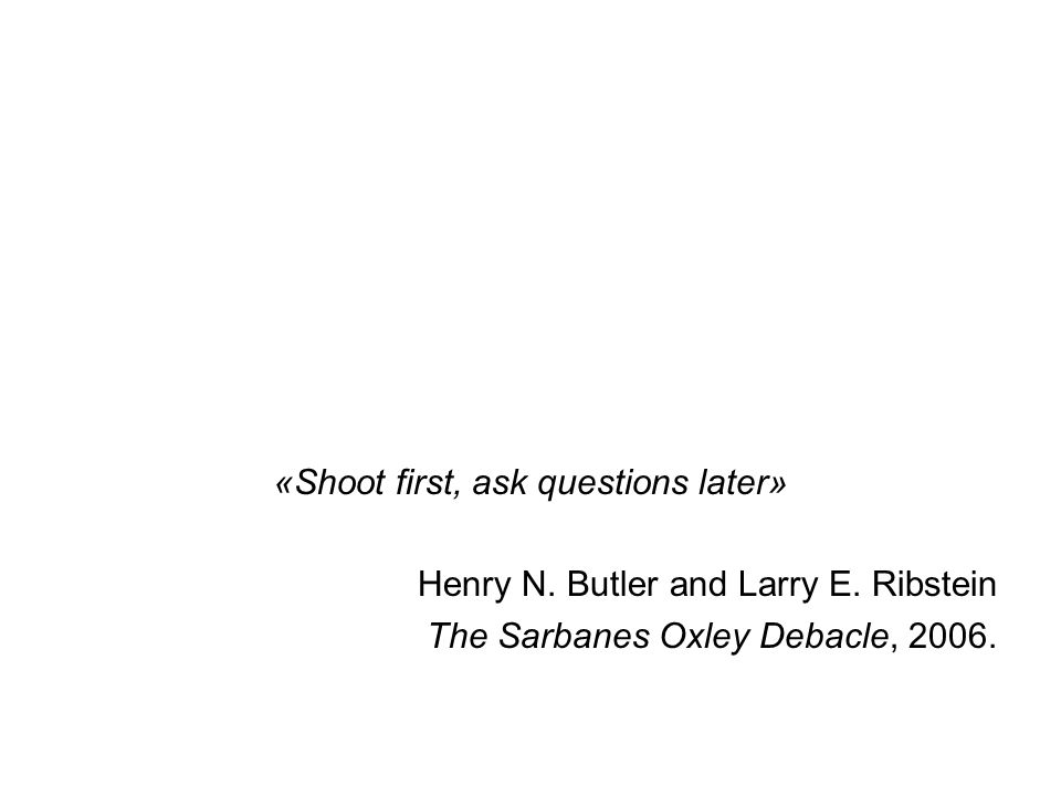 «Shoot first, ask questions later» Henry N. Butler and Larry E. Ribstein The Sarbanes Oxley Debacle, 2006.