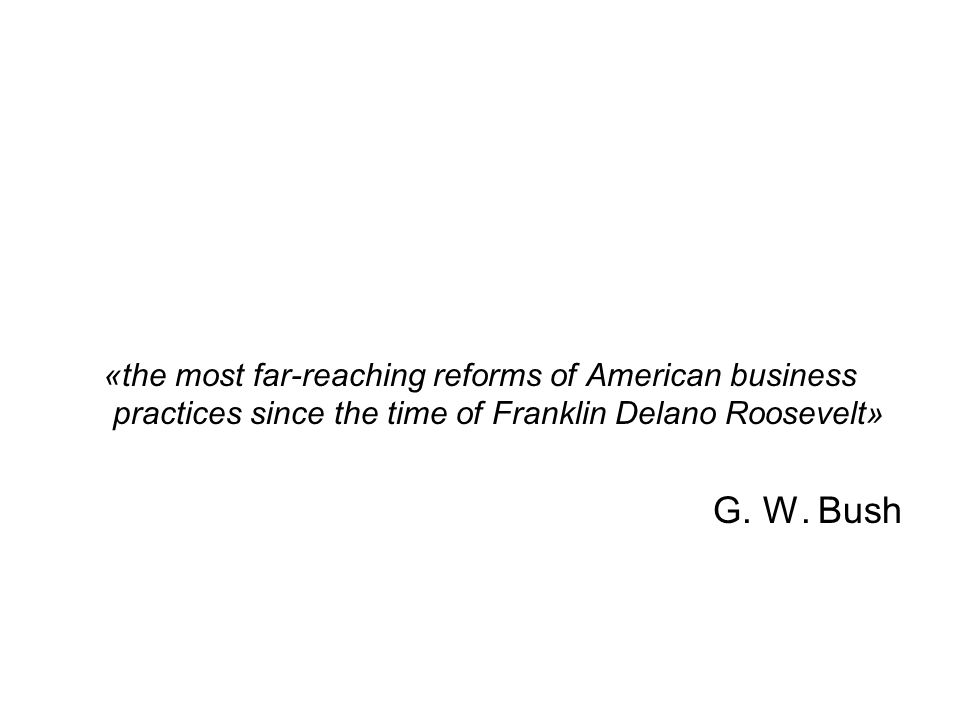 «the most far-reaching reforms of American business practices since the time of Franklin Delano Roosevelt» G. W. Bush
