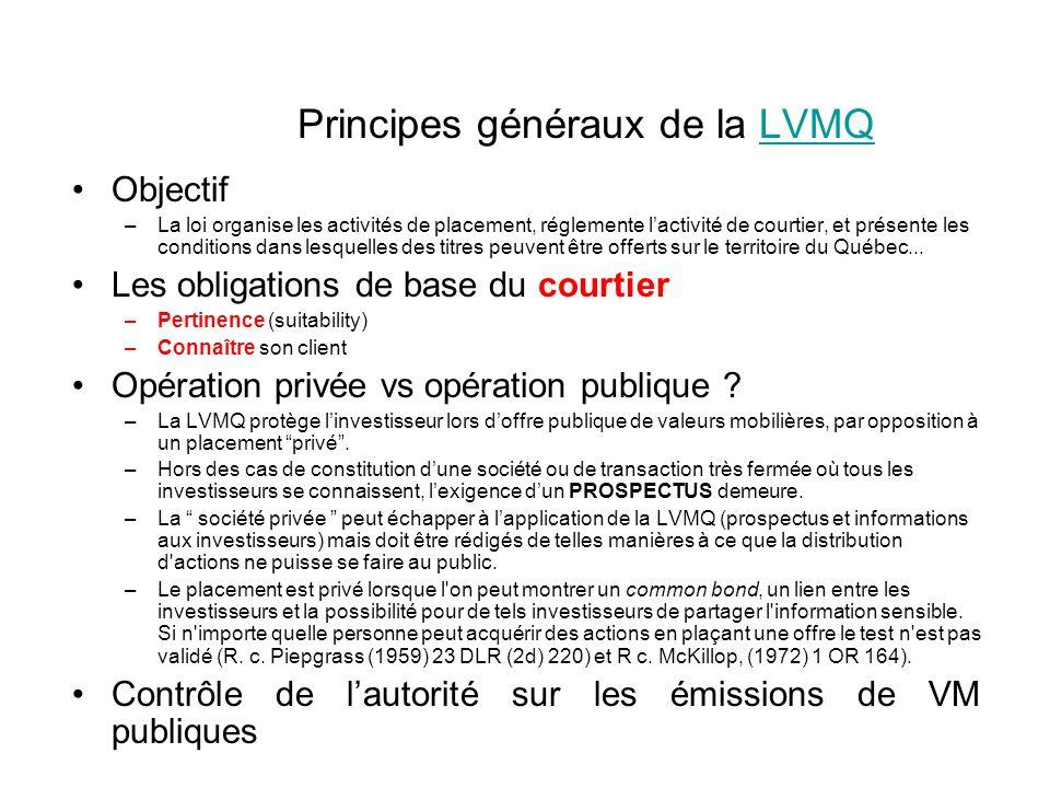 Principes généraux de la LVMQLVMQ Objectif –La loi organise les activités de placement, réglemente lactivité de courtier, et présente les conditions dans lesquelles des titres peuvent être offerts sur le territoire du Québec...