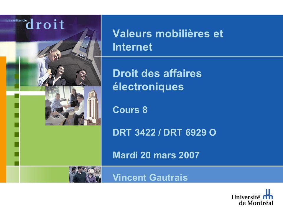 Valeurs mobilières et Internet Droit des affaires électroniques Cours 8 DRT 3422 / DRT 6929 O Mardi 20 mars 2007 Vincent Gautrais