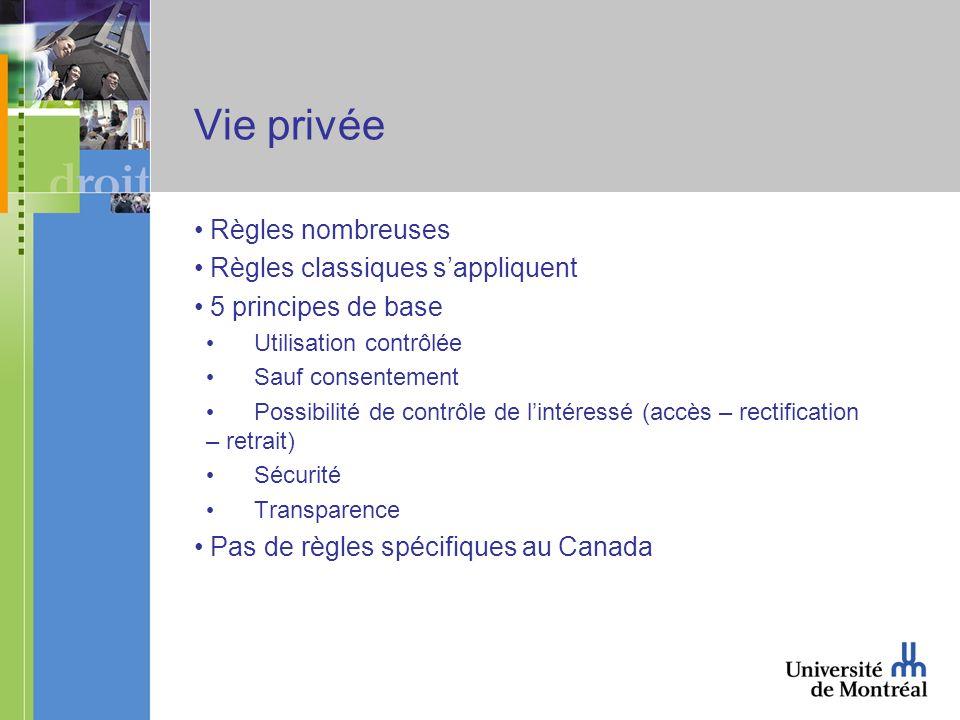 Vie privée Règles nombreuses Règles classiques sappliquent 5 principes de base Utilisation contrôlée Sauf consentement Possibilité de contrôle de lintéressé (accès – rectification – retrait) Sécurité Transparence Pas de règles spécifiques au Canada