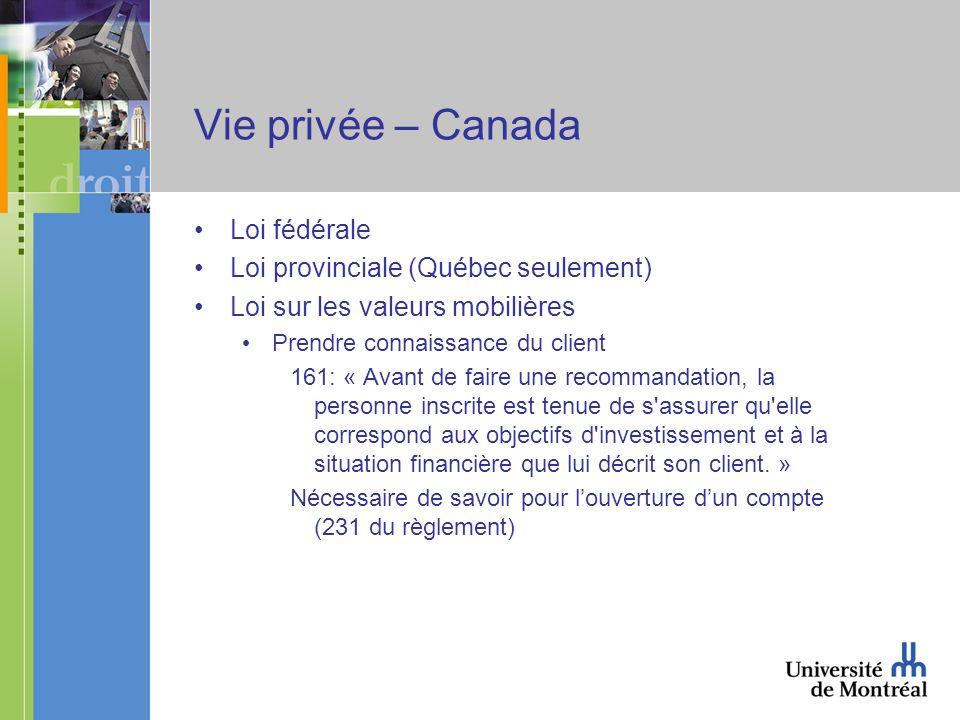 Vie privée – Canada Loi fédérale Loi provinciale (Québec seulement) Loi sur les valeurs mobilières Prendre connaissance du client 161: « Avant de faire une recommandation, la personne inscrite est tenue de s assurer qu elle correspond aux objectifs d investissement et à la situation financière que lui décrit son client.