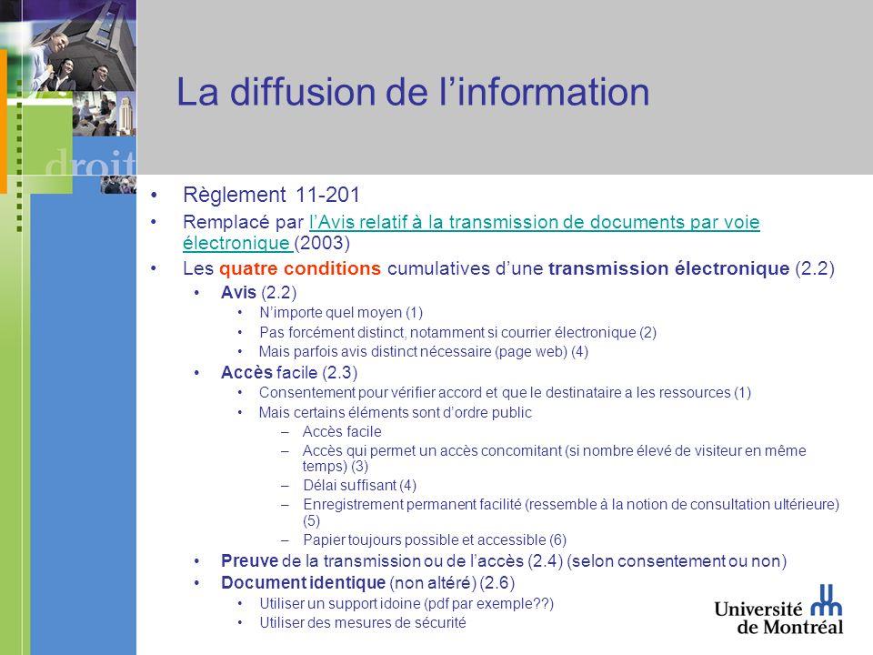 La diffusion de linformation Règlement 11-201 Remplacé par lAvis relatif à la transmission de documents par voie électronique (2003)lAvis relatif à la transmission de documents par voie électronique Les quatre conditions cumulatives dune transmission électronique (2.2) Avis (2.2) Nimporte quel moyen (1) Pas forcément distinct, notamment si courrier électronique (2) Mais parfois avis distinct nécessaire (page web) (4) Accès facile (2.3) Consentement pour vérifier accord et que le destinataire a les ressources (1) Mais certains éléments sont dordre public –Accès facile –Accès qui permet un accès concomitant (si nombre élevé de visiteur en même temps) (3) –Délai suffisant (4) –Enregistrement permanent facilité (ressemble à la notion de consultation ultérieure) (5) –Papier toujours possible et accessible (6) Preuve de la transmission ou de laccès (2.4) (selon consentement ou non) Document identique (non altéré) (2.6) Utiliser un support idoine (pdf par exemple ) Utiliser des mesures de sécurité