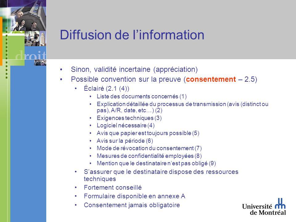 Diffusion de linformation Sinon, validité incertaine (appréciation) Possible convention sur la preuve (consentement – 2.5) Éclairé (2.1 (4)) Liste des documents concernés (1) Explication détaillée du processus de transmission (avis (distinct ou pas), A/R, date, etc…) (2) Exigences techniques (3) Logiciel nécessaire (4) Avis que papier est toujours possible (5) Avis sur la période (6) Mode de révocation du consentement (7) Mesures de confidentialité employées (8) Mention que le destinataire nest pas obligé (9) Sassurer que le destinataire dispose des ressources techniques Fortement conseillé Formulaire disponible en annexe A Consentement jamais obligatoire