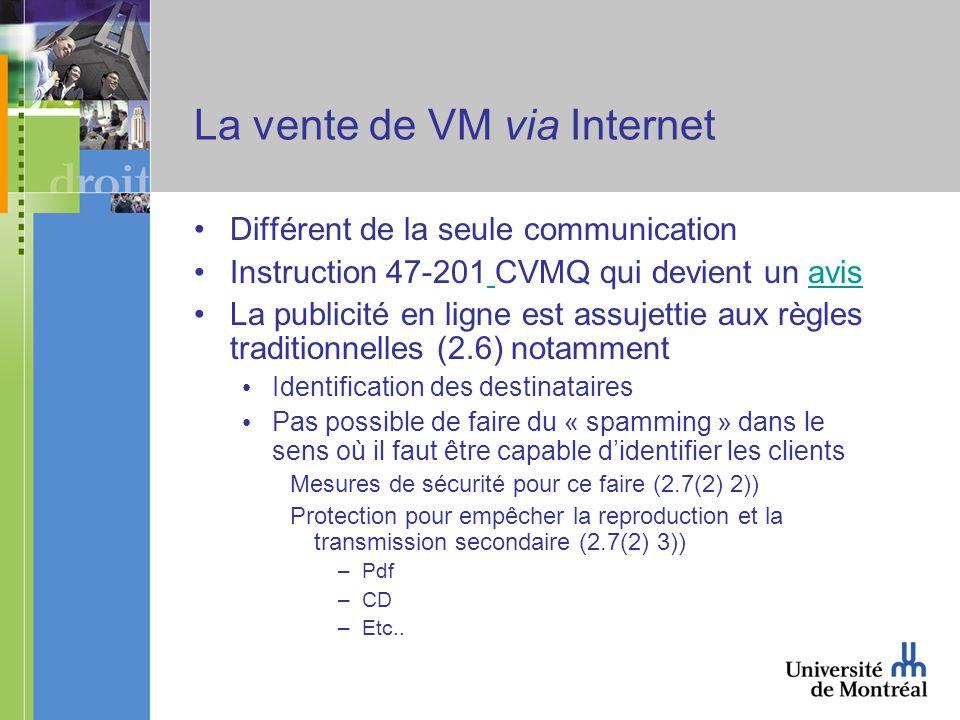 La vente de VM via Internet Différent de la seule communication Instruction 47-201 CVMQ qui devient un avis avis La publicité en ligne est assujettie aux règles traditionnelles (2.6) notamment Identification des destinataires Pas possible de faire du « spamming » dans le sens où il faut être capable didentifier les clients Mesures de sécurité pour ce faire (2.7(2) 2)) Protection pour empêcher la reproduction et la transmission secondaire (2.7(2) 3)) –Pdf –CD –Etc..