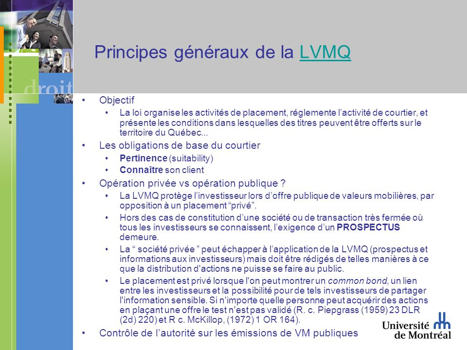 Principes généraux de la LVMQLVMQ Objectif La loi organise les activités de placement, réglemente lactivité de courtier, et présente les conditions dans lesquelles des titres peuvent être offerts sur le territoire du Québec...