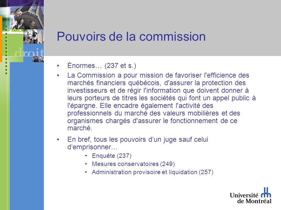 Pouvoirs de la commission Énormes… (237 et s.) La Commission a pour mission de favoriser l efficience des marchés financiers québécois, d assurer la protection des investisseurs et de régir l information que doivent donner à leurs porteurs de titres les sociétés qui font un appel public à l épargne.