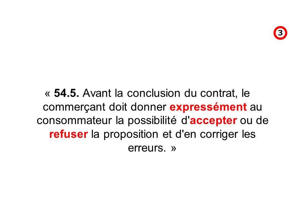 « 54.5. Avant la conclusion du contrat, le commerçant doit donner expressément au consommateur la possibilité d'accepter ou de refuser la proposition