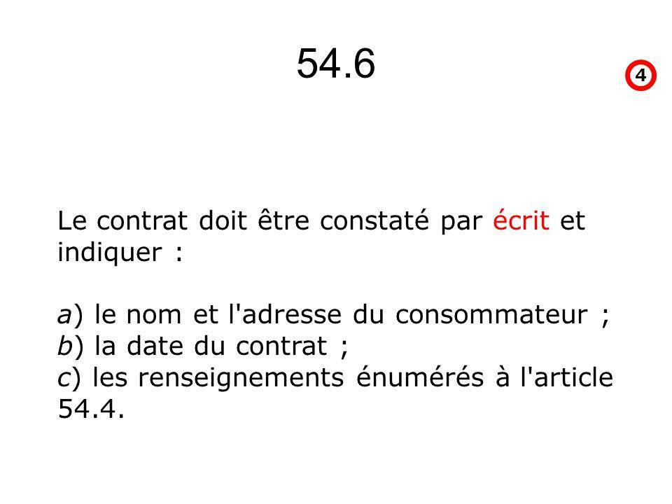 54.6 4 Le contrat doit être constaté par écrit et indiquer : a) le nom et l'adresse du consommateur ; b) la date du contrat ; c) les renseignements én