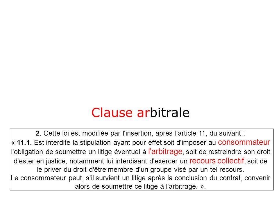 Clause arbitrale 2. Cette loi est modifiée par l'insertion, après l'article 11, du suivant : « 11.1. Est interdite la stipulation ayant pour effet soi