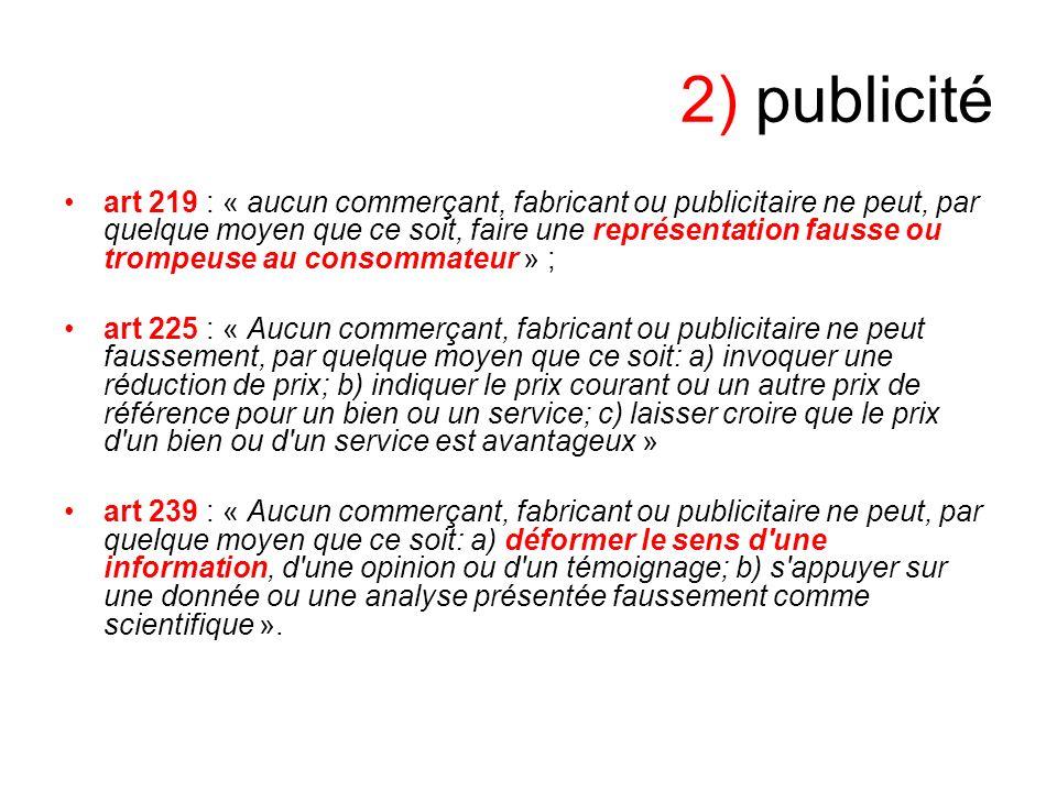 2) publicité art 219 : « aucun commerçant, fabricant ou publicitaire ne peut, par quelque moyen que ce soit, faire une représentation fausse ou trompe