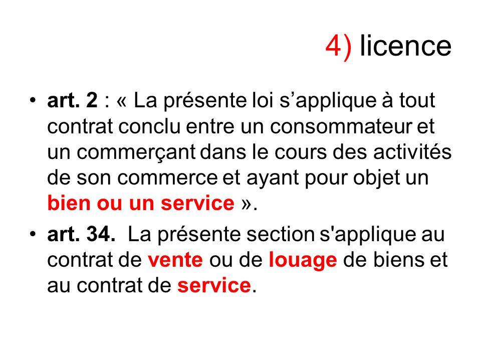 4) licence art. 2 : « La présente loi sapplique à tout contrat conclu entre un consommateur et un commerçant dans le cours des activités de son commer