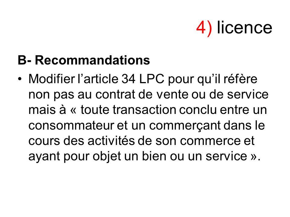 4) licence B- Recommandations Modifier larticle 34 LPC pour quil réfère non pas au contrat de vente ou de service mais à « toute transaction conclu en