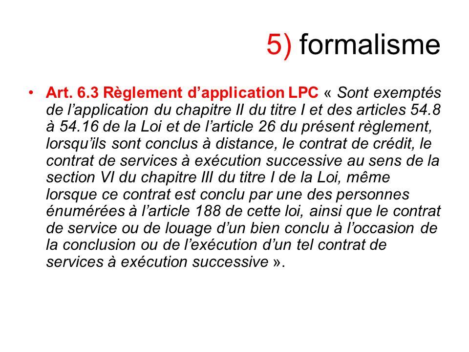 5) formalisme Art. 6.3 Règlement dapplication LPC « Sont exemptés de lapplication du chapitre II du titre I et des articles 54.8 à 54.16 de la Loi et
