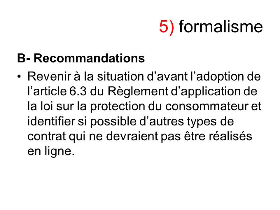 5) formalisme B- Recommandations Revenir à la situation davant ladoption de larticle 6.3 du Règlement dapplication de la loi sur la protection du cons