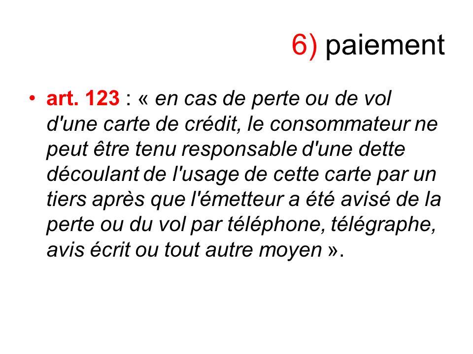 6) paiement art. 123 : « en cas de perte ou de vol d'une carte de crédit, le consommateur ne peut être tenu responsable d'une dette découlant de l'usa