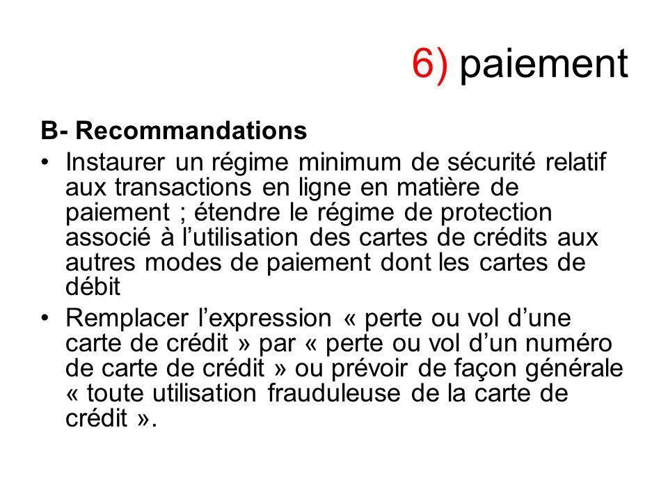 6) paiement B- Recommandations Instaurer un régime minimum de sécurité relatif aux transactions en ligne en matière de paiement ; étendre le régime de