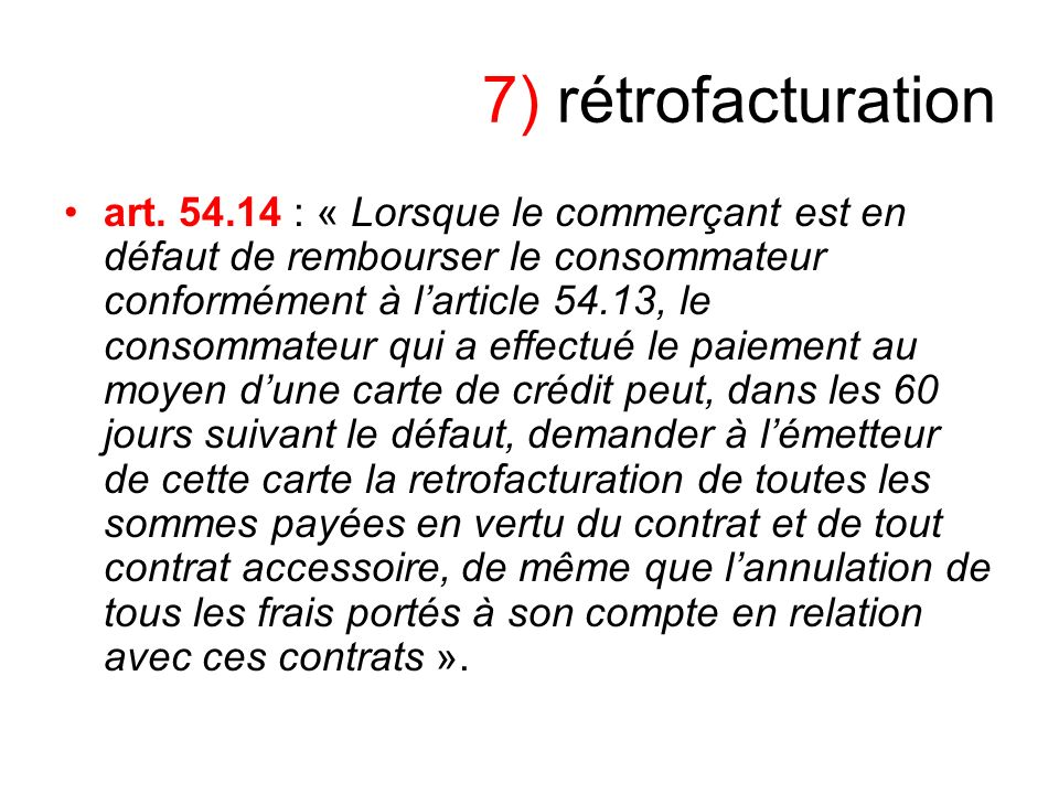 7) rétrofacturation art. 54.14 : « Lorsque le commerçant est en défaut de rembourser le consommateur conformément à larticle 54.13, le consommateur qu
