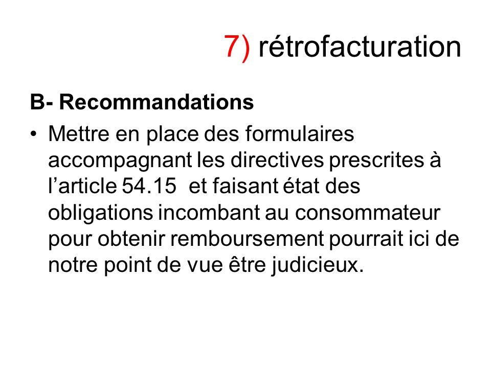 7) rétrofacturation B- Recommandations Mettre en place des formulaires accompagnant les directives prescrites à larticle 54.15 et faisant état des obl
