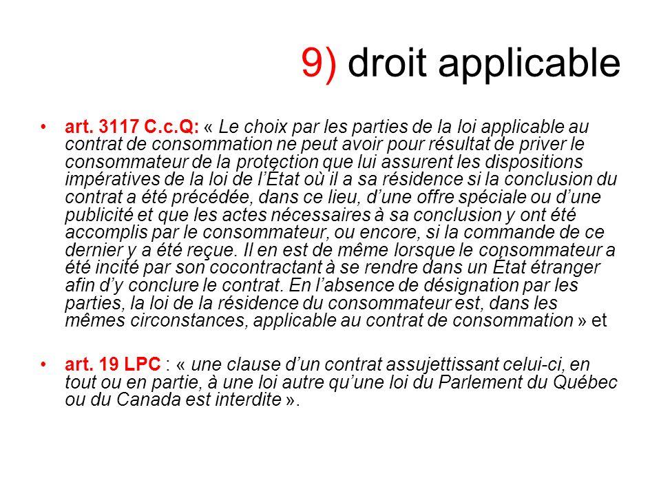 9) droit applicable art. 3117 C.c.Q: « Le choix par les parties de la loi applicable au contrat de consommation ne peut avoir pour résultat de priver