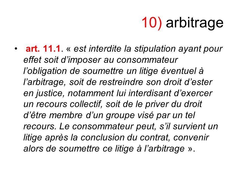 10) arbitrage art. 11.1. « est interdite la stipulation ayant pour effet soit dimposer au consommateur lobligation de soumettre un litige éventuel à l