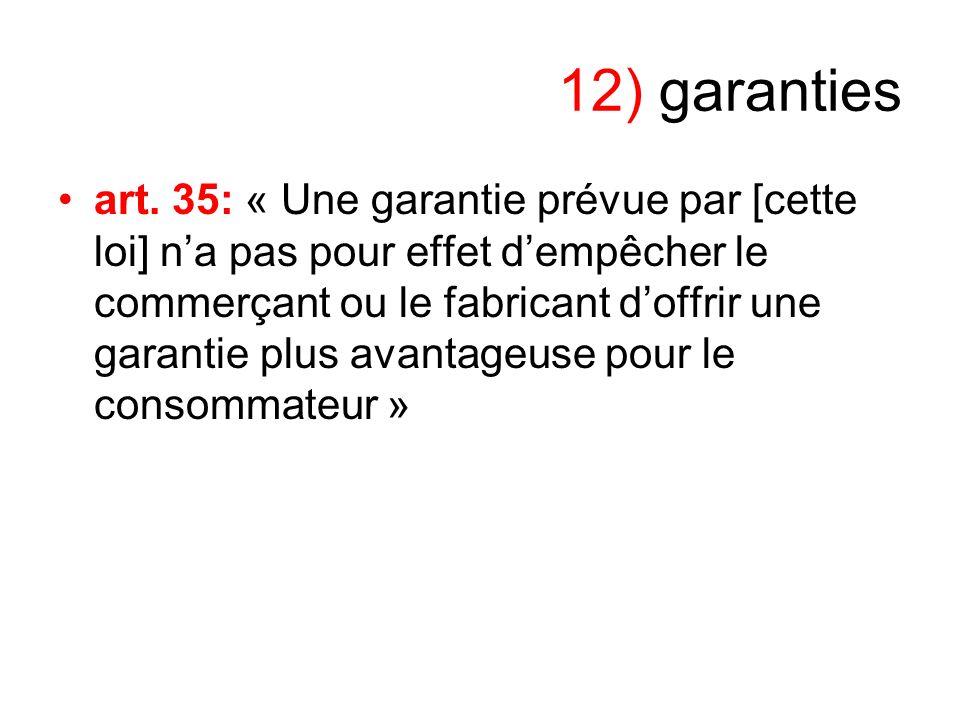 12) garanties art. 35: « Une garantie prévue par [cette loi] na pas pour effet dempêcher le commerçant ou le fabricant doffrir une garantie plus avant