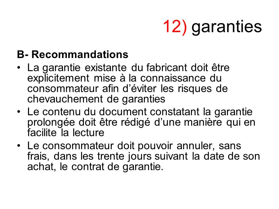 12) garanties B- Recommandations La garantie existante du fabricant doit être explicitement mise à la connaissance du consommateur afin déviter les ri