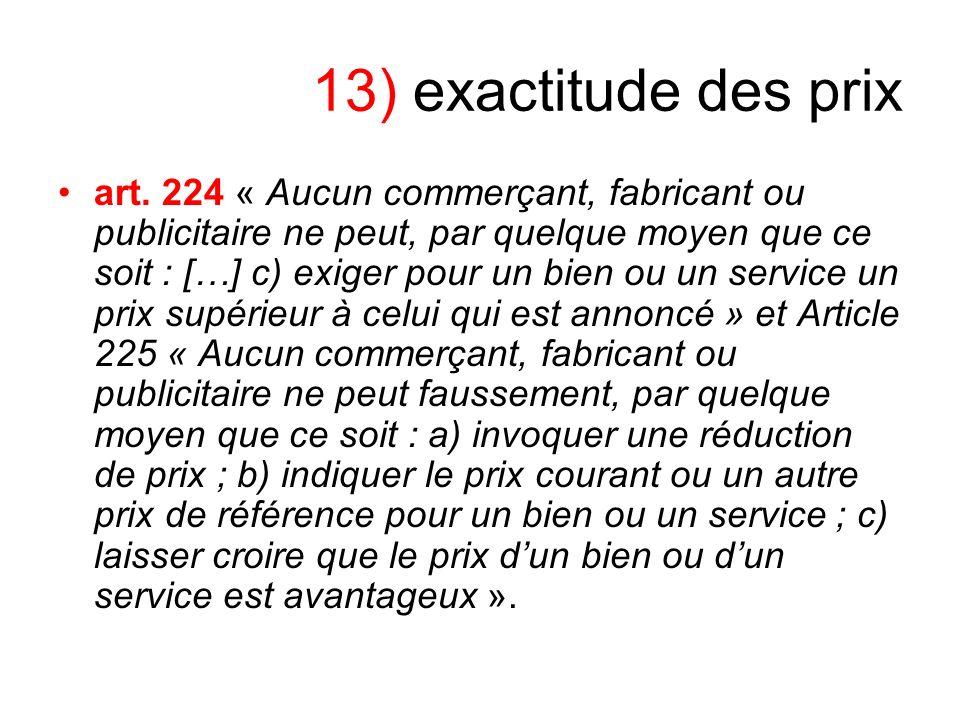 13) exactitude des prix art. 224 « Aucun commerçant, fabricant ou publicitaire ne peut, par quelque moyen que ce soit : […] c) exiger pour un bien ou